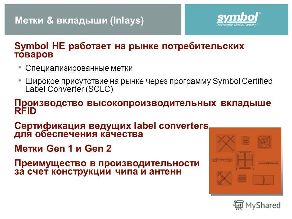 Метки & вкладыши (Inlays) Symbol НЕ работает на рынке потребительских товаров Специализированные метки Широкое присутствие на рынке через программу Symbol Certified Label Converter (SCLC) Производство высокопроизводительных вкладыше RFID Сертификация
