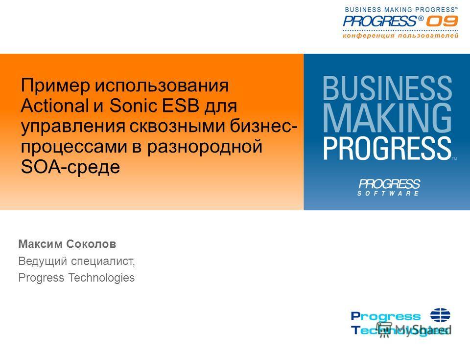 Пример использования Actional и Sonic ESB для управления сквозными бизнес- процессами в разнородной SOA-среде Максим Соколов Ведущий специалист, Progress Technologies
