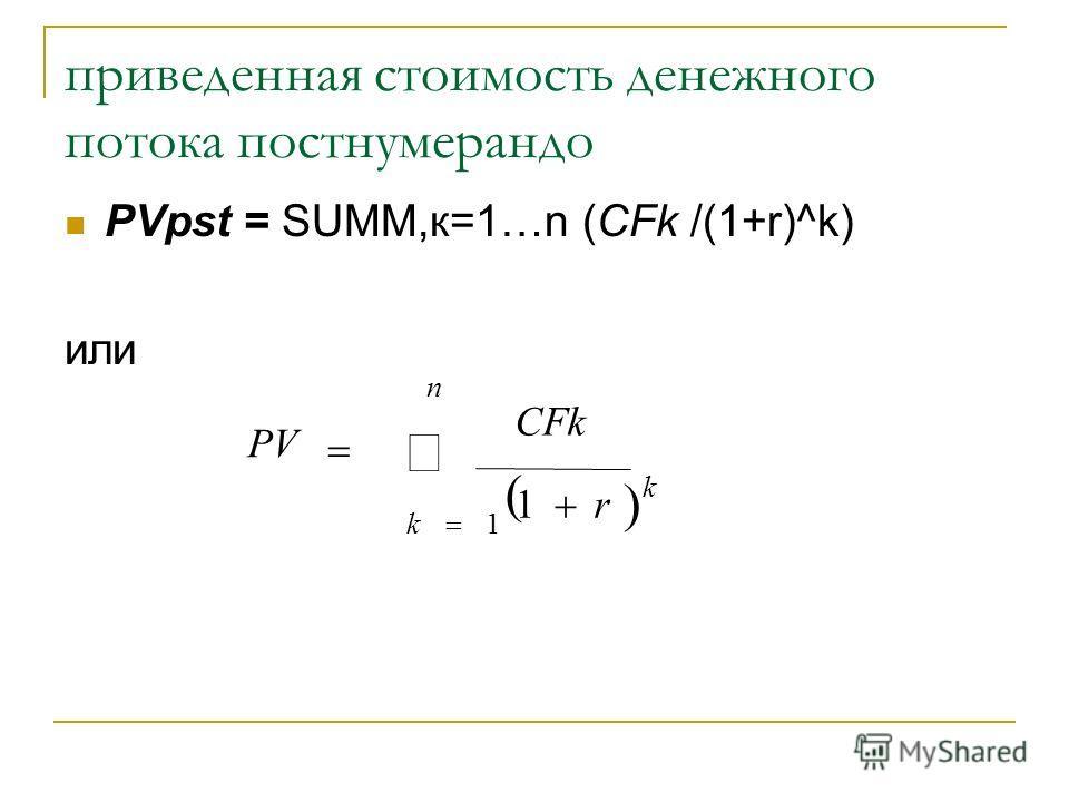 приведенная стоимость денежного потока постнумерандо PVpst = SUMM,к=1…n (СFk /(1+r)^k) или n k k r CFk PV 1 1