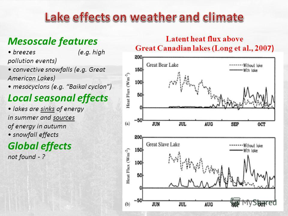 Latent heat flux above Great Canadian lakes (Long et al., 200 7) Mesoscale features breezes (e.g. high pollution events) convective snowfalls (e.g. Great American Lakes) mesocyclons (e.g. Baikal cyclon) Local seasonal effects lakes are sinks of energ