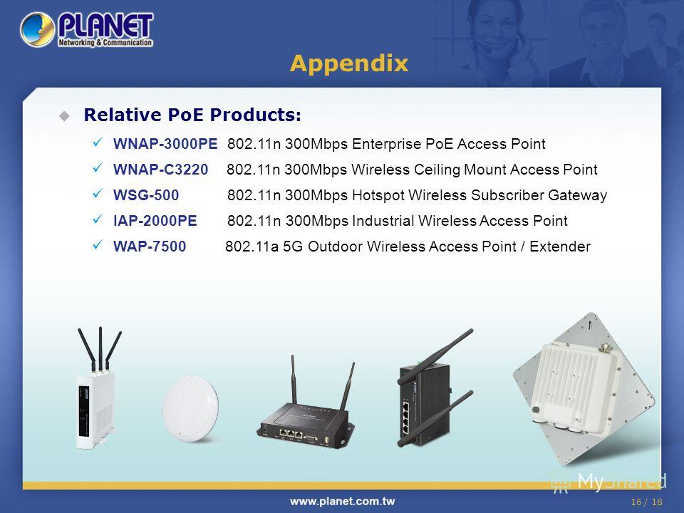 16 / 18 Relative PoE Products: WNAP-3000PE 802.11n 300Mbps Enterprise PoE Access Point WNAP-C3220 802.11n 300Mbps Wireless Ceiling Mount Access Point WSG-500 802.11n 300Mbps Hotspot Wireless Subscriber Gateway IAP-2000PE 802.11n 300Mbps Industrial Wi