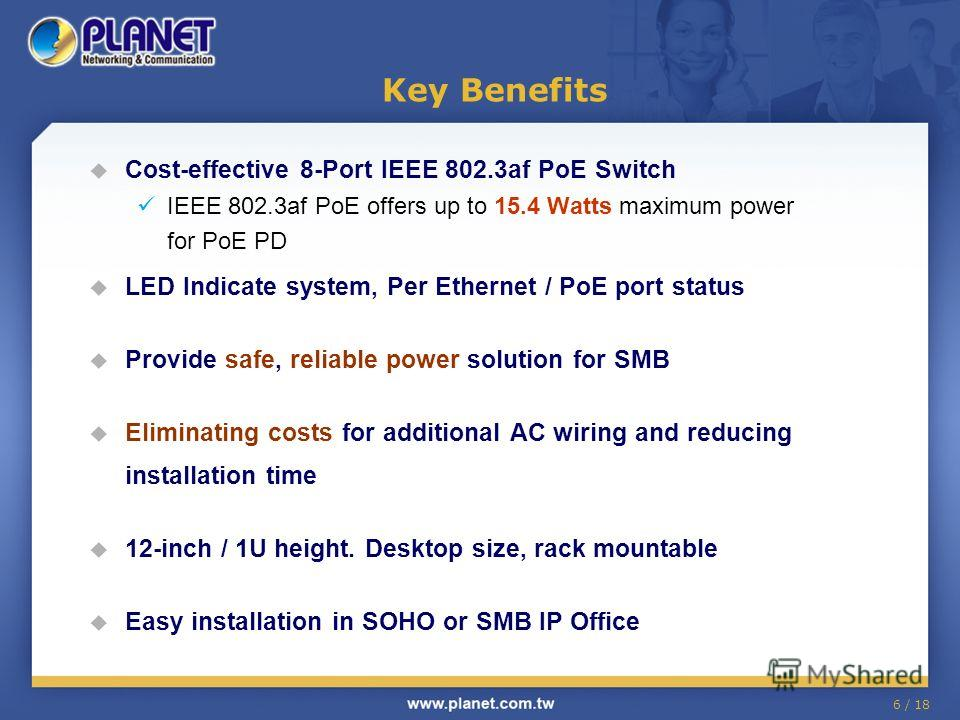 6 / 18 Key Benefits Cost-effective 8-Port IEEE 802.3af PoE Switch IEEE 802.3af PoE offers up to 15.4 Watts maximum power for PoE PD LED Indicate system, Per Ethernet / PoE port status Provide safe, reliable power solution for SMB Eliminating costs fo
