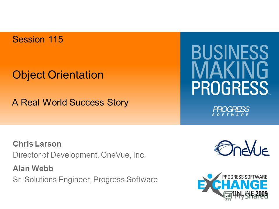 Object Orientation A Real World Success Story Chris Larson Director of Development, OneVue, Inc. Session 115 Alan Webb Sr. Solutions Engineer, Progress Software