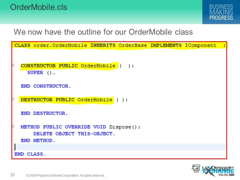 © 2009 Progress Software Corporation. All rights reserved. OrderMobile.cls 33 We now have the outline for our OrderMobile class