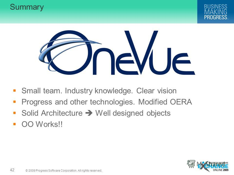 © 2009 Progress Software Corporation. All rights reserved. Summary Small team. Industry knowledge. Clear vision Progress and other technologies. Modified OERA Solid Architecture Well designed objects OO Works!! 42