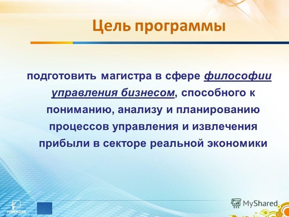 Цель программы подготовить магистра в сфере философии управления бизнесом, способного к пониманию, анализу и планированию процессов управления и извлечения прибыли в секторе реальной экономики