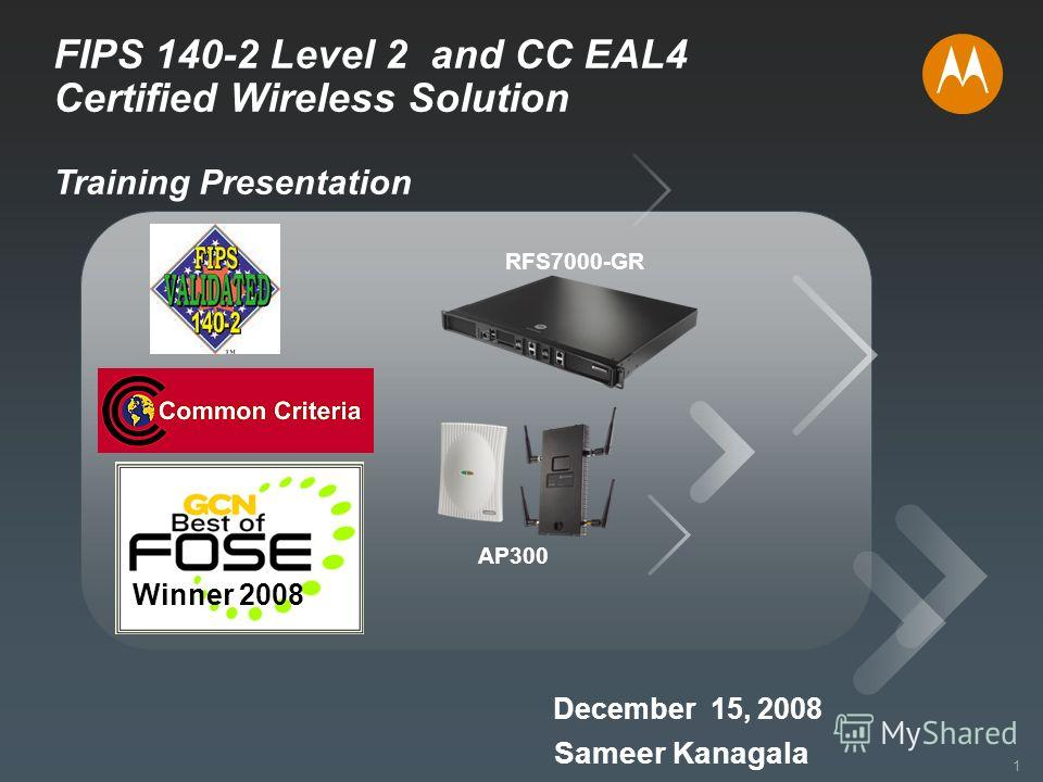 1 Motorola Confidential Proprietary 1 FIPS 140-2 Level 2 and CC EAL4 Certified Wireless Solution Training Presentation Sameer Kanagala December 15, 2008 RFS7000-GR AP300 Winner 2008