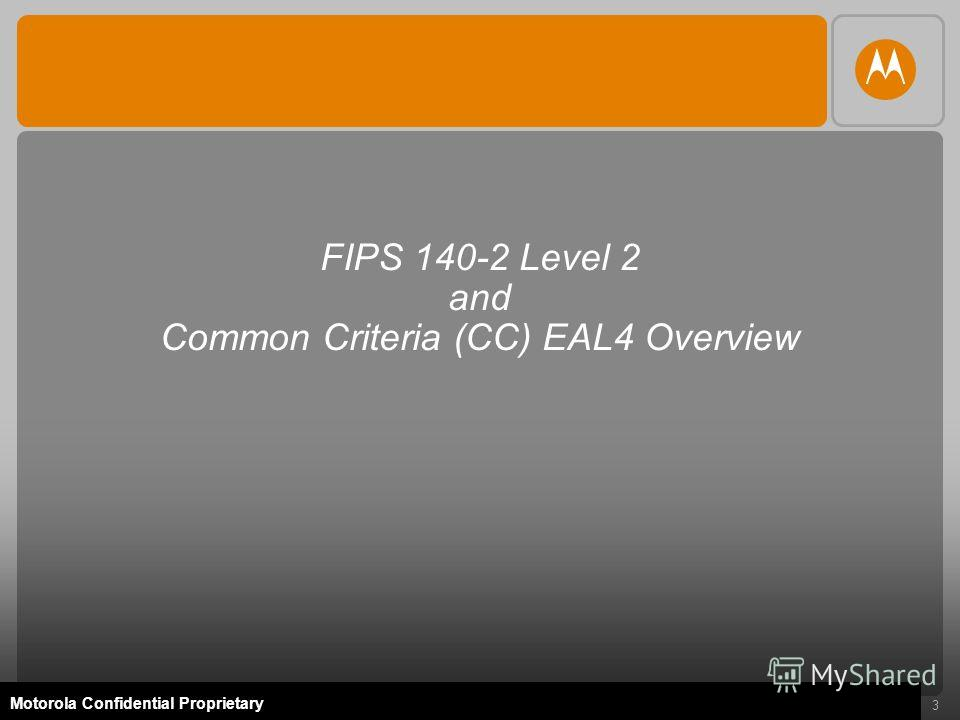 3 Motorola Confidential Proprietary FIPS 140-2 Level 2 and Common Criteria (CC) EAL4 Overview
