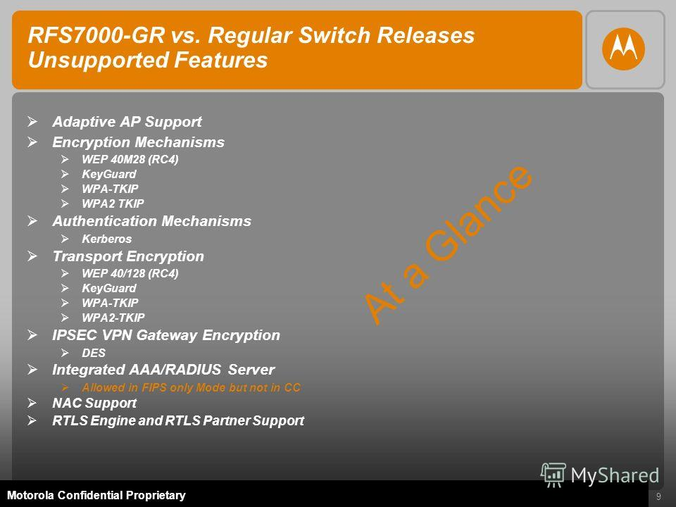 9 Motorola Confidential Proprietary RFS7000-GR vs. Regular Switch Releases Unsupported Features Adaptive AP Support Encryption Mechanisms WEP 40M28 (RC4) KeyGuard WPA-TKIP WPA2 TKIP Authentication Mechanisms Kerberos Transport Encryption WEP 40/128 (