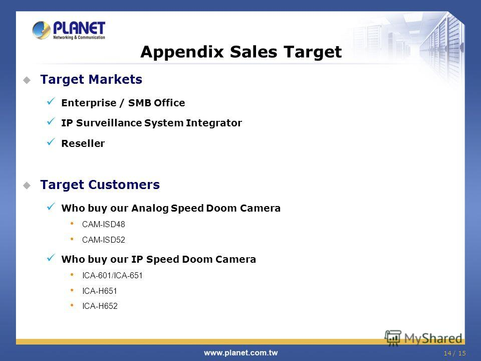 14 / 15 Target Markets Enterprise / SMB Office IP Surveillance System Integrator Reseller Target Customers Who buy our Analog Speed Doom Camera CAM-ISD48 CAM-ISD52 Who buy our IP Speed Doom Camera ICA-601/ICA-651 ICA-H651 ICA-H652 Appendix Sales Targ