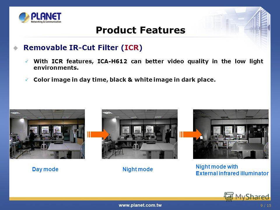 9 / 15 Product Features Removable IR-Cut Filter (ICR) With ICR features, ICA-H612 can better video quality in the low light environments. Color image in day time, black & white image in dark place. Day modeNight mode Night mode with External infrared