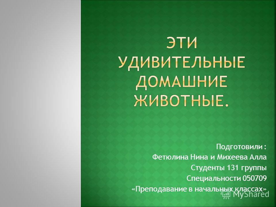 Подготовили : Фетюлина Нина и Михеева Алла Студенты 131 группы Специальности 050709 «Преподавание в начальных классах»
