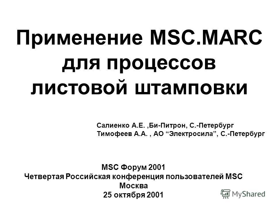 Применение MSC.MARC для процессов листовой штамповки Салиенко А.Е.,Би-Питрон, С.-Петербург Тимофеев А.А., АО Электросила, С.-Петербург MSC Форум 2001 Четвертая Российская конференция пользователей MSC Москва 25 октября 2001