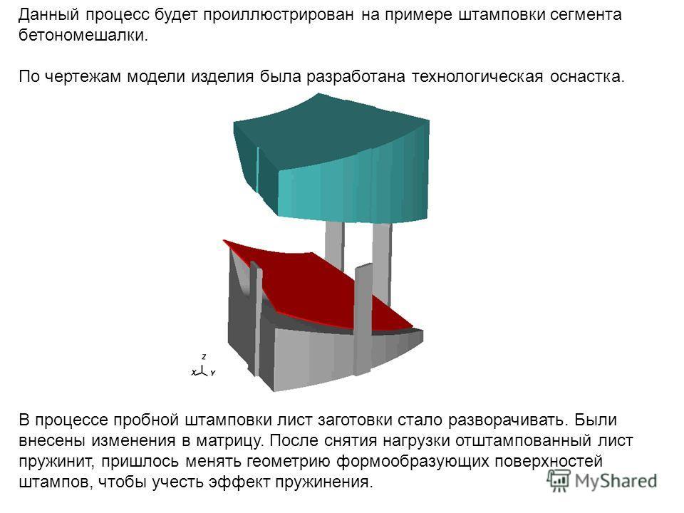 Данный процесс будет проиллюстрирован на примере штамповки сегмента бетономешалки. По чертежам модели изделия была разработана технологическая оснастка. В процессе пробной штамповки лист заготовки стало разворачивать. Были внесены измененияя в матриц