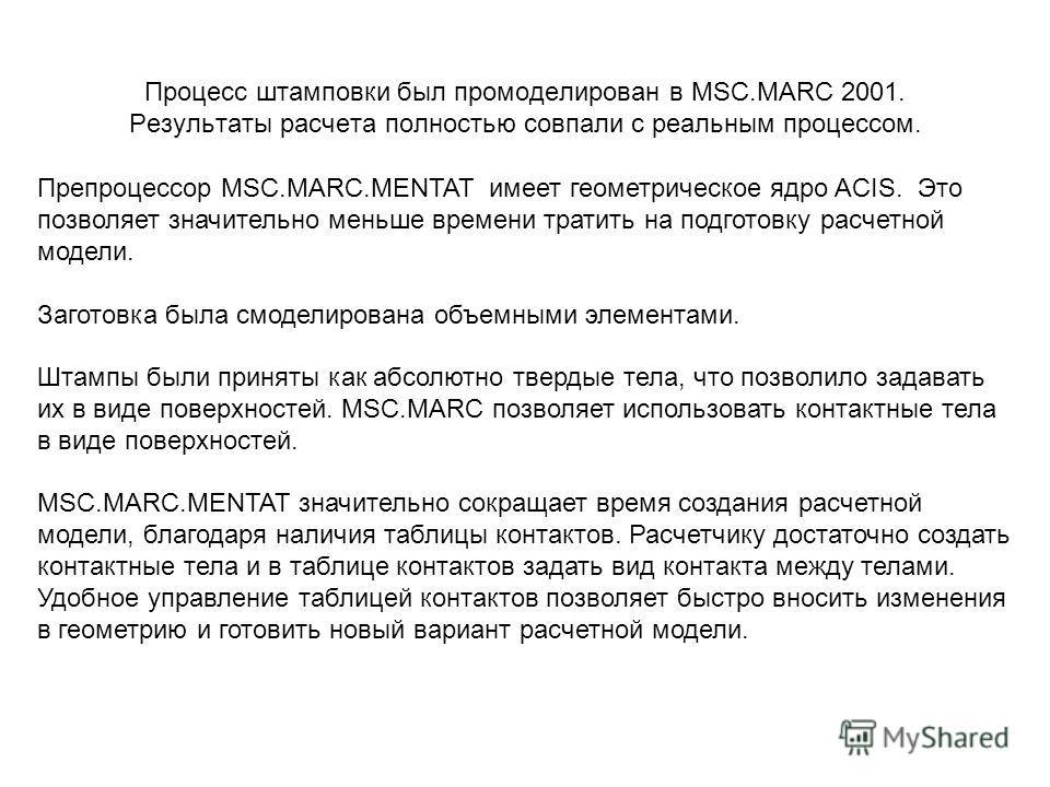 Процесс штамповки был промоделирован в MSC.MARC 2001. Результаты расчета полностью совпали с реальным процессом. Препроцессор MSC.MARC.MENTAT имеет геометрическое ядро ACIS. Это позволяет значительно меньше времени тратить на подготовку расчетной мод