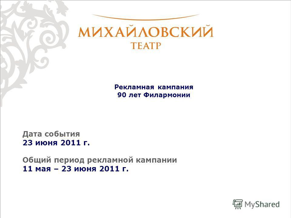 Рекламная кампания 90 лет Филармонии Дата события 23 июня 2011 г. Общий период рекламной кампании 11 мая – 23 июня 2011 г.