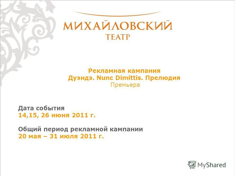 Рекламная кампания Дуэндэ. Nunc Dimittis. Прелюдия Премьера Дата события 14,15, 26 июня 2011 г. Общий период рекламной кампании 20 мая – 31 июля 2011 г.