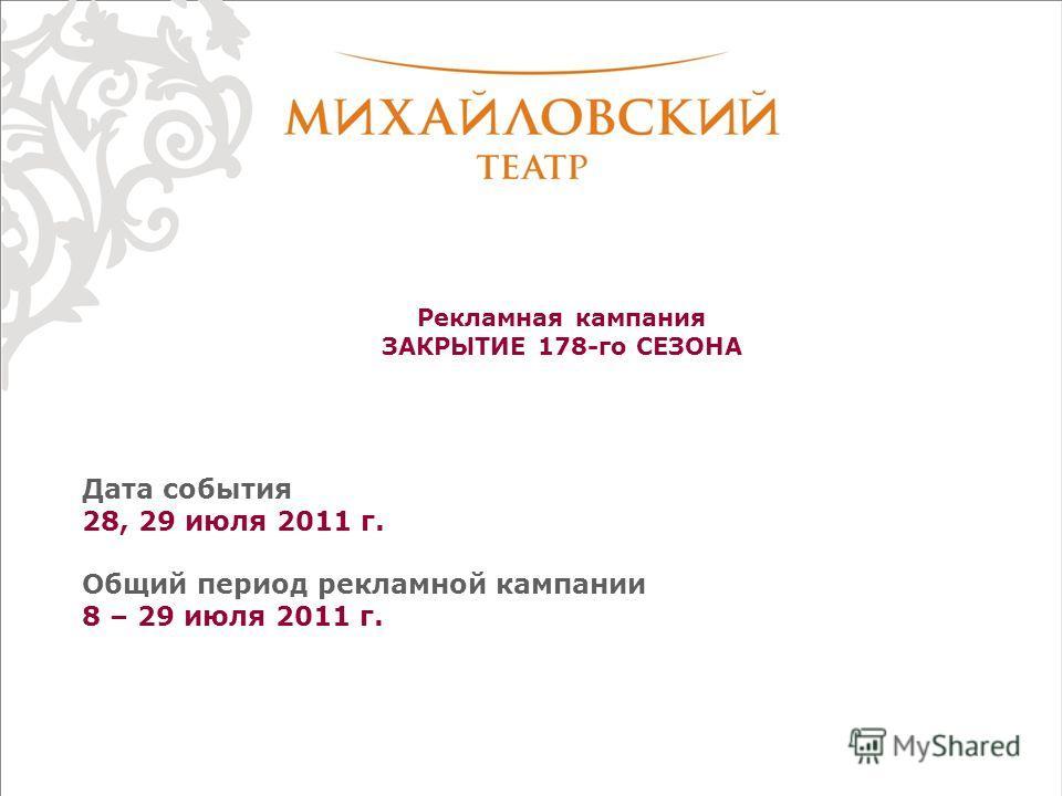 Рекламная кампания ЗАКРЫТИЕ 178-го СЕЗОНА Дата события 28, 29 июля 2011 г. Общий период рекламной кампании 8 – 29 июля 2011 г.