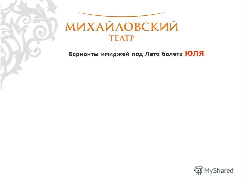Варианты имиджей под Лето балета ЮЛЯ