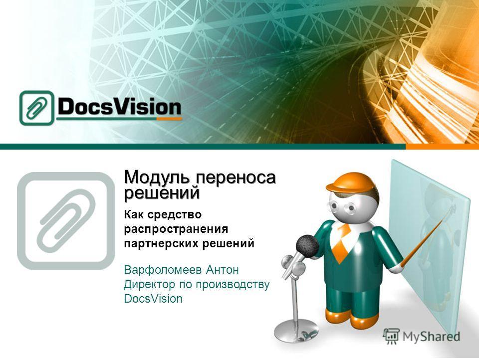Модуль переноса решений Как средство распространения партнерских решений Варфоломеев Антон Директор по производству DocsVision
