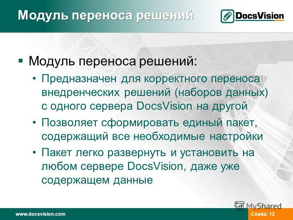 www.docsvision.com Слайд: 12 Модуль переноса решений Модуль переноса решений: Предназначен для корректного переноса внедренческих решений (наборов данных) с одного сервера DocsVision на другой Позволяет сформировать единый пакет, содержащий все необх