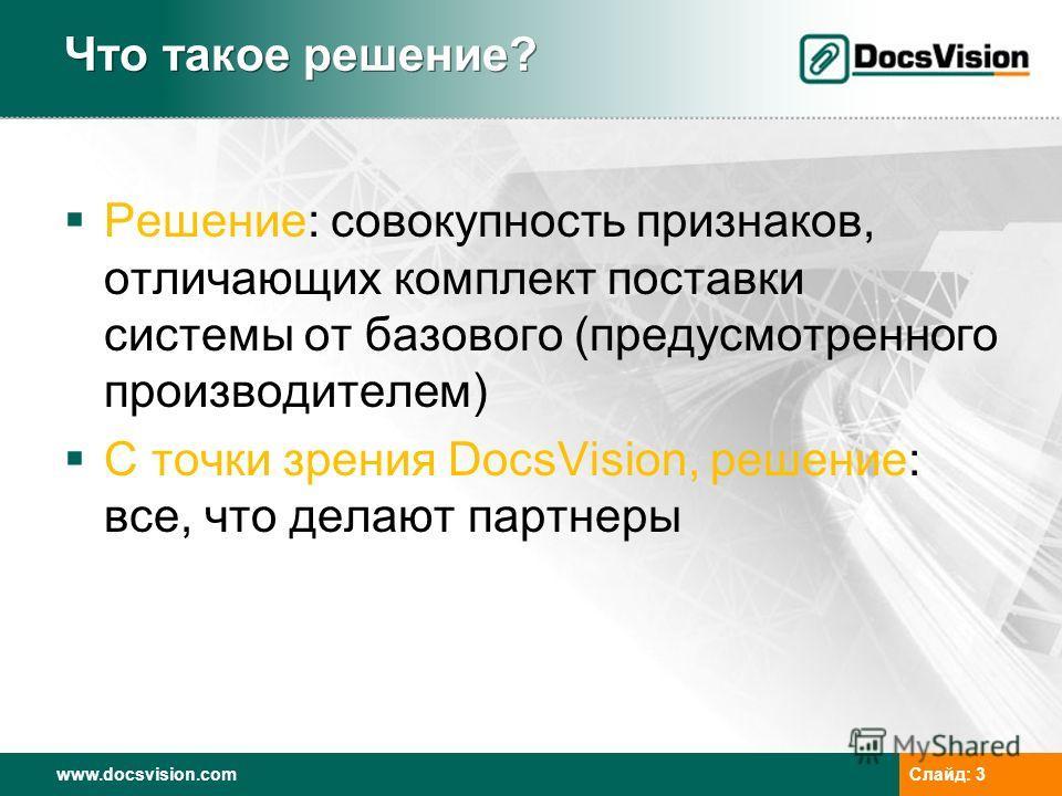 www.docsvision.com Слайд: 3 Что такое решение? Решение: совокупность признаков, отличающих комплект поставки системы от базового (предусмотренного производителем) С точки зрения DocsVision, решение: все, что делают партнеры