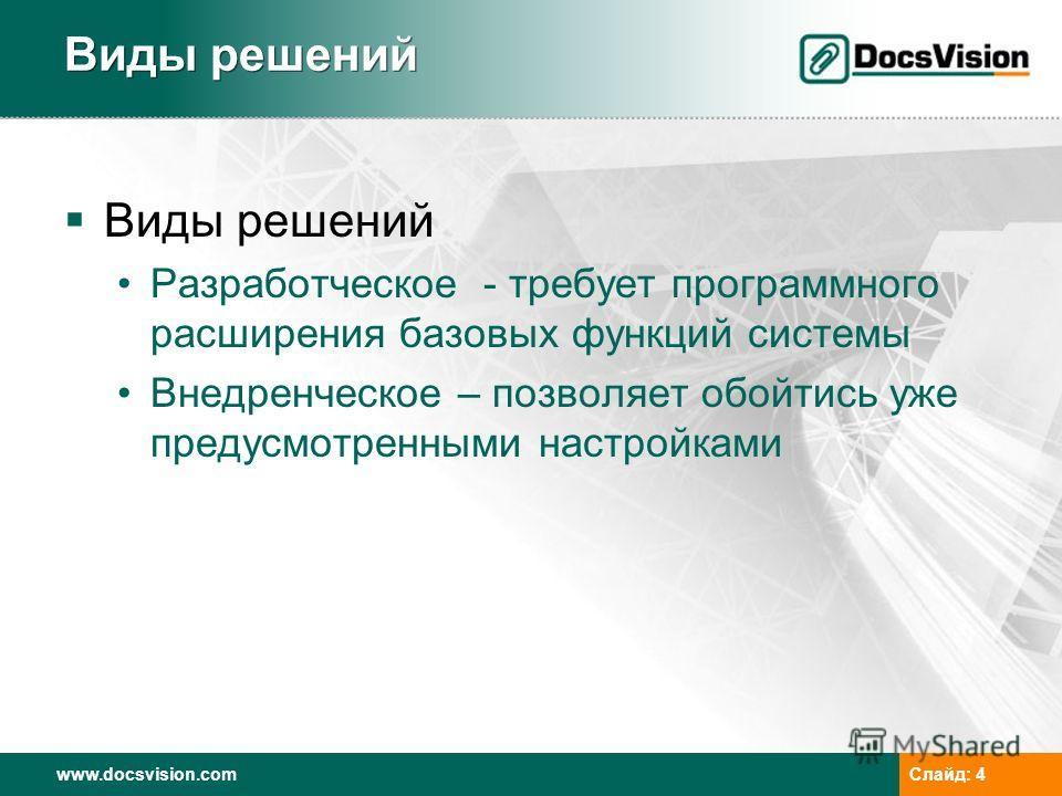 www.docsvision.com Слайд: 4 Виды решений Разработческое - требует программного расширения базовых функций системы Внедренческое – позволяет обойтись уже предусмотренными настройками