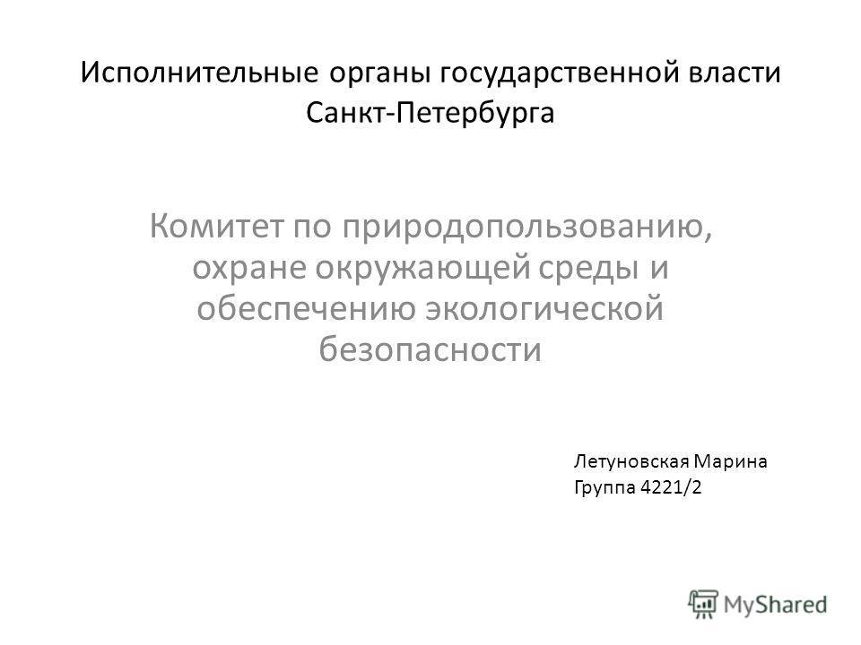 Исполнительные органы государственной власти Санкт-Петербурга Комитет по природопользованию, охране окружающей среды и обеспечению экологической безопасности Летуновская Марина Группа 4221/2
