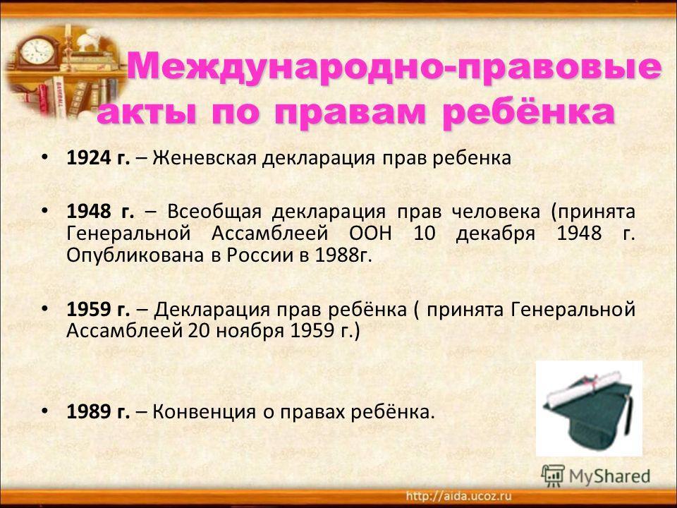 Международно-правовые акты по правам ребёнка Международно-правовые акты по правам ребёнка 1924 г. – Женевская декларация прав ребенка 1948 г. – Всеобщая декларация прав человека (принята Генеральной Ассамблеей ООН 10 декабря 1948 г. Опубликована в Ро