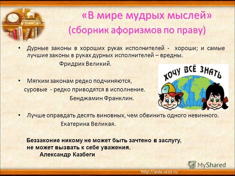 «В мире мудрых мыслей» (сборник афоризмов по праву) «В мире мудрых мыслей» (сборник афоризмов по праву) Дурные законы в хороших руках исполнителей - хороши; и самые лучшие законы в руках дурных исполнителей – вредны. Фридрих Великий. Мягким законам р