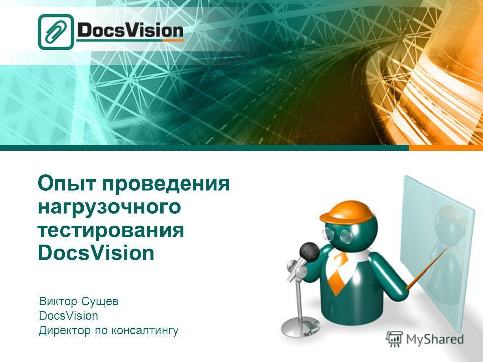 Опыт проведения нагрузочного тестирования DocsVision Виктор Сущев DocsVision Директор по консалтингу