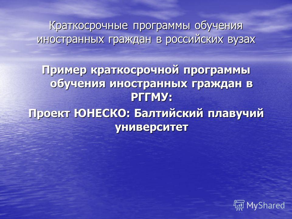 Краткосрочные программы обучения иностранных граждан в российских вузах Пример краткосрочной программы обучения иностранных граждан в РГГМУ: Проект ЮНЕСКО: Балтийский плавучий университет