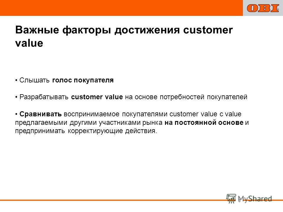 3 Важные факторы достижения customer value Слышать голос покупателя Разрабатывать customer value на основе потребностей покупателей Сравнивать воспринимаемое покупателями customer value с value предлагаемыми другими участниками рынка на постоянной ос