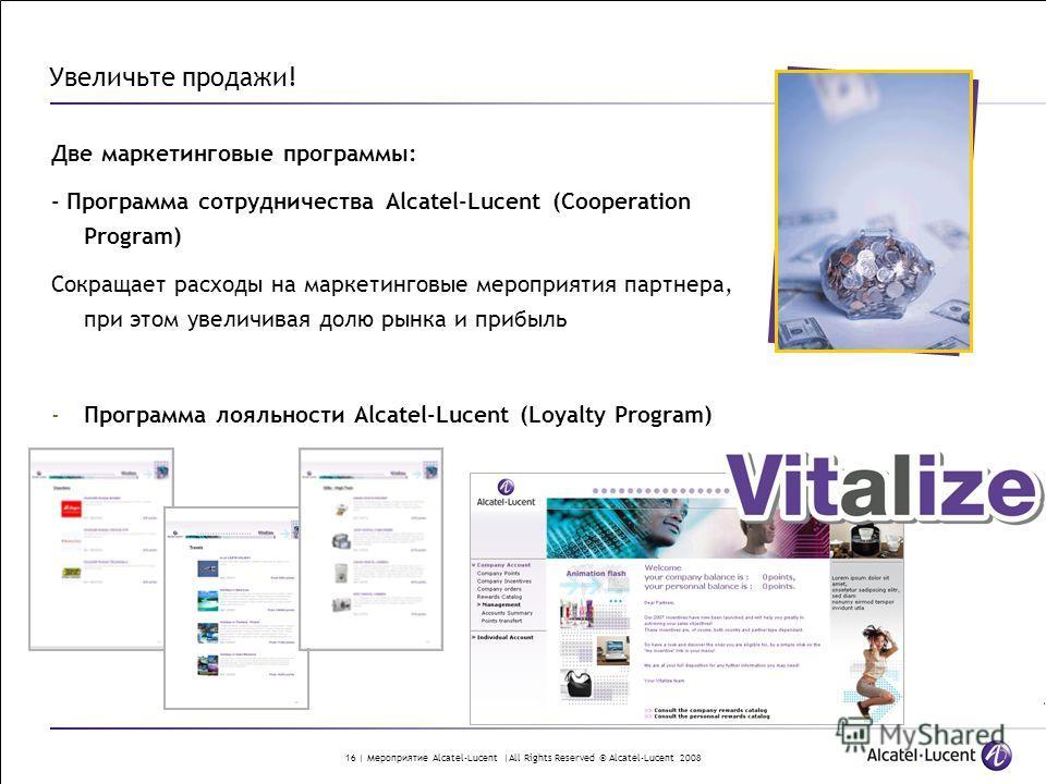 16 | Мероприятие Alcatel-Lucent |All Rights Reserved © Alcatel-Lucent 2008 Увеличьте продажи! Две маркетинговые программы: - Программа сотрудничества Alcatel-Lucent (Cooperation Program) Сокращает расходы на маркетинговые мероприятия партнера, при эт