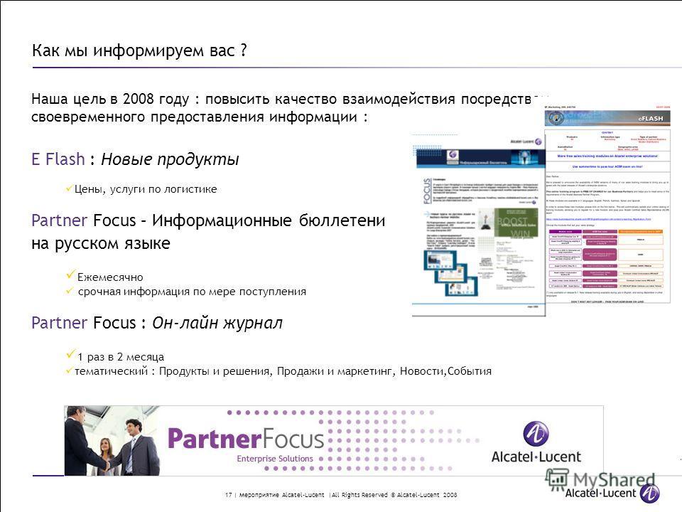 17 | Мероприятие Alcatel-Lucent |All Rights Reserved © Alcatel-Lucent 2008 Наша цель в 2008 году : повысить качество взаимодействия посредством своевременного предоставления информации : E Flash : Новые продукты Цены, услуги по логистике Partner Focu