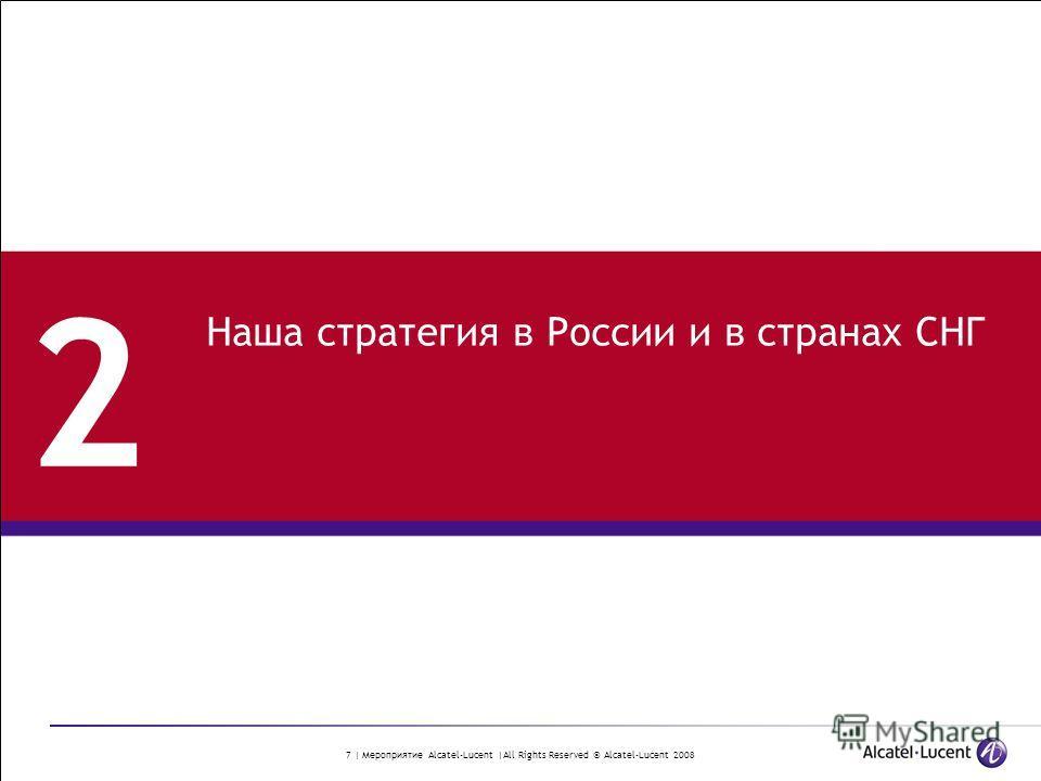 7 | Мероприятие Alcatel-Lucent |All Rights Reserved © Alcatel-Lucent 2008 2 Наша стратегия в России и в странах СНГ