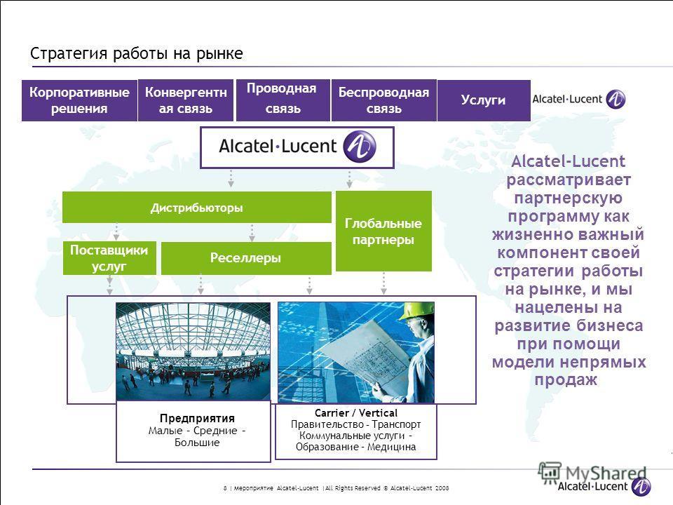 8 | Мероприятие Alcatel-Lucent |All Rights Reserved © Alcatel-Lucent 2008 Стратегия работы на рынке Alcatel-Lucent рассматривает партнерскую программу как жизненно важный компонент своей стратегии работы на рынке, и мы нацелены на развитие бизнеса пр