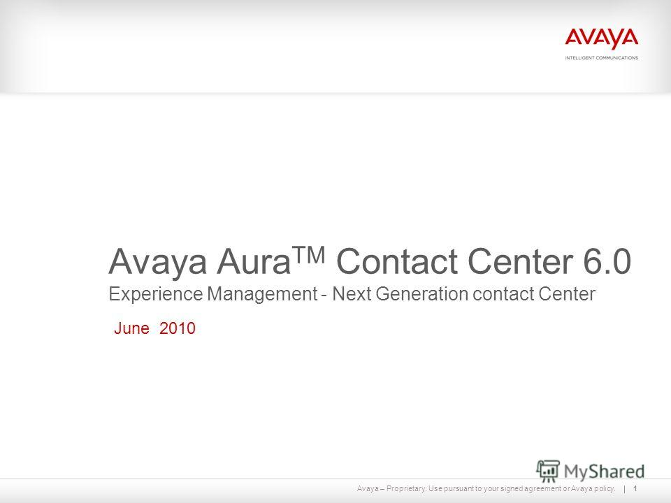 Avaya – Proprietary. Use pursuant to your signed agreement or Avaya policy.1 Avaya Aura TM Contact Center 6.0 Experience Management - Next Generation contact Center June 2010