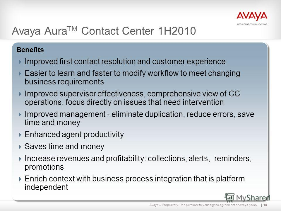 Avaya – Proprietary. Use pursuant to your signed agreement or Avaya policy.18 Capabilities Intelligent multi-media work assignment through open, universal queue with multiple contact handling Graphical service creation environment On-board unified re