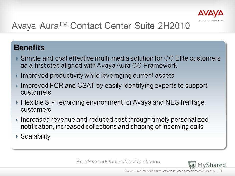Avaya – Proprietary. Use pursuant to your signed agreement or Avaya policy.46 Avaya Aura TM Contact Center Suite 2H2010 46 Capabilities Multi-media capability of Avaya Aura CC blended with voice capability of CC Elite Next step in unified administrat