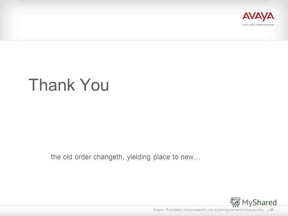 Avaya – Proprietary. Use pursuant to your signed agreement or Avaya policy.51 Thank You 51 the old order changeth, yielding place to new…