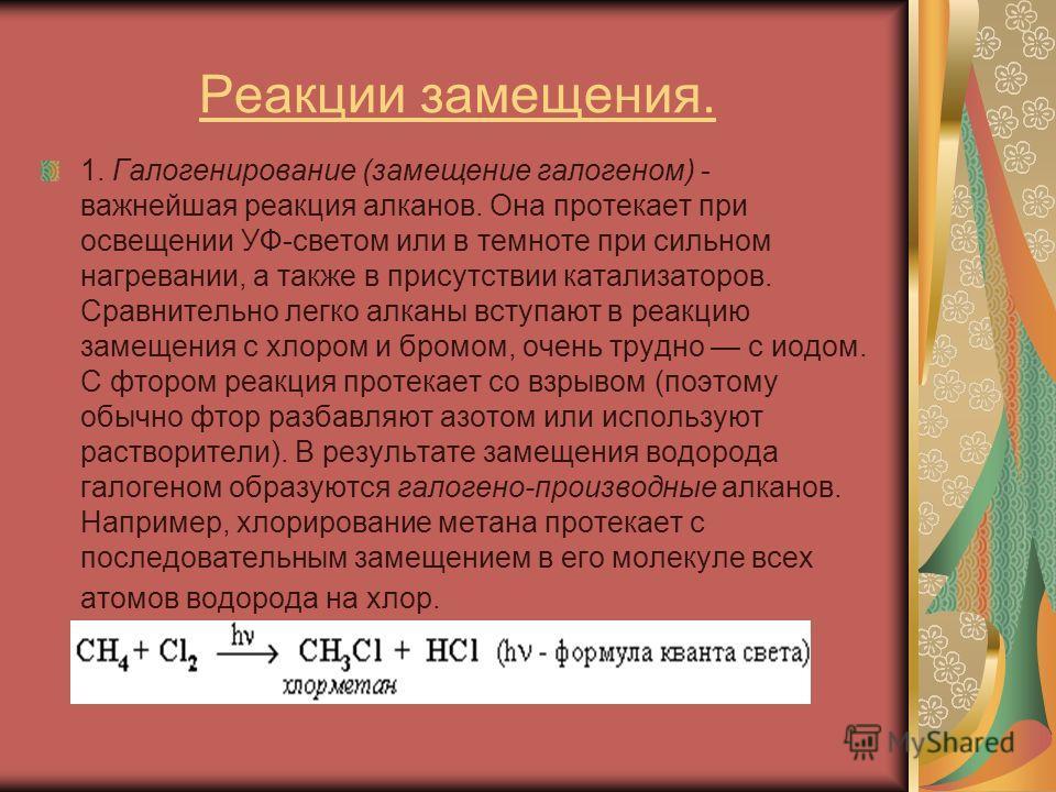 Реакции замещения. 1. Галогенирование (замещение галогеном) - важнейшая реакция алканов. Она протекает при освещении УФ-светом или в темноте при сильном нагревании, а также в присутствии катализаторов. Сравнительно легко алканы вступают в реакцию зам