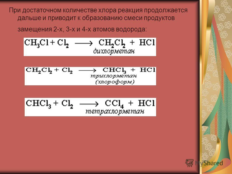 При достаточном количестве хлора реакция продолжается дальше и приводит к образованию смеси продуктов замещения 2-х, 3-х и 4-х атомов водорода: