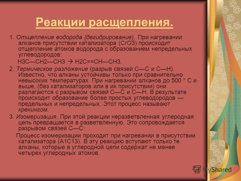 Реакции расщепления. 1. Отщепление водорода {дегидрирование). При нагревании алканов присутствии катализатора (СrО3) происходит отщепление атомов водорода с образованием непредельных углеводородов: Н3ССН2СН3 Н2С==СНСН3. 2. Термическое разложение (раз