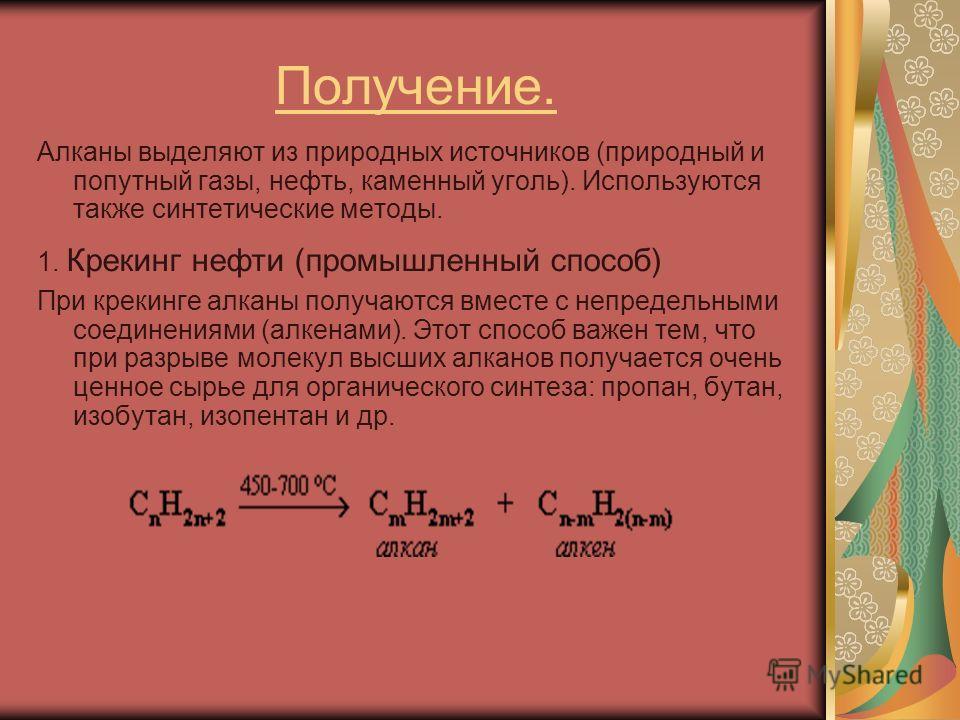 Получение. Алканы выделяют из природных источников (природный и попутный газы, нефть, каменный уголь). Используются также синтетические методы. 1. Крекинг нефти (промышленный способ) При крекинге алканы получаются вместе с непредельными соединениями