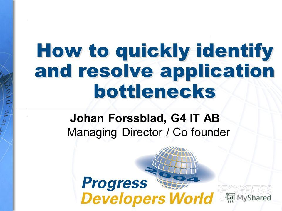 How to quickly identify and resolve application bottlenecks Johan Forssblad, G4 IT AB Managing Director / Co founder