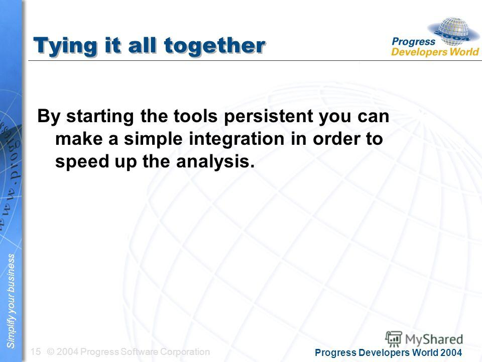 © 2004 Progress Software Corporation15 Simplify your business Progress Developers World 2004 Tying it all together By starting the tools persistent you can make a simple integration in order to speed up the analysis.