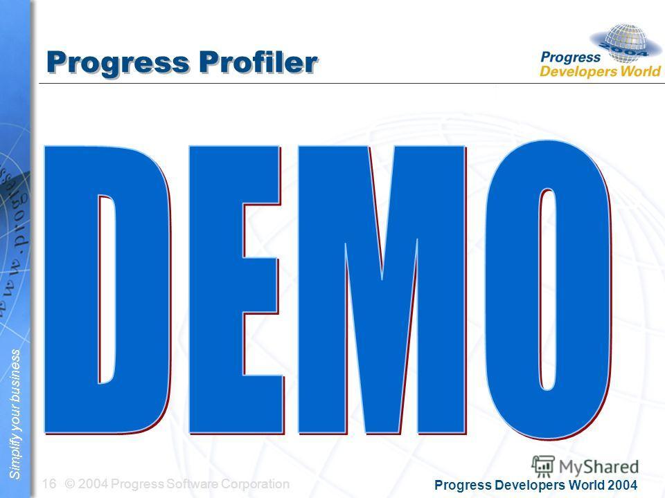 © 2004 Progress Software Corporation16 Simplify your business Progress Developers World 2004 Progress Profiler