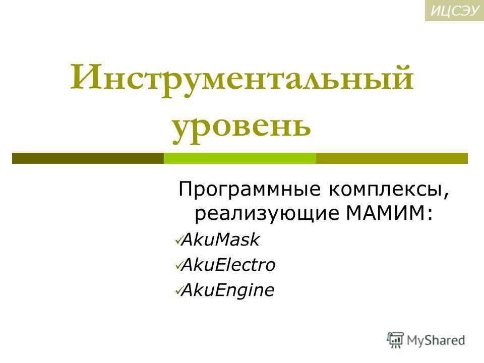 Инструментальный уровень Программные комплексы, реализующие МАМИМ: AkuMask AkuElectro AkuEngine ИЦСЭУ