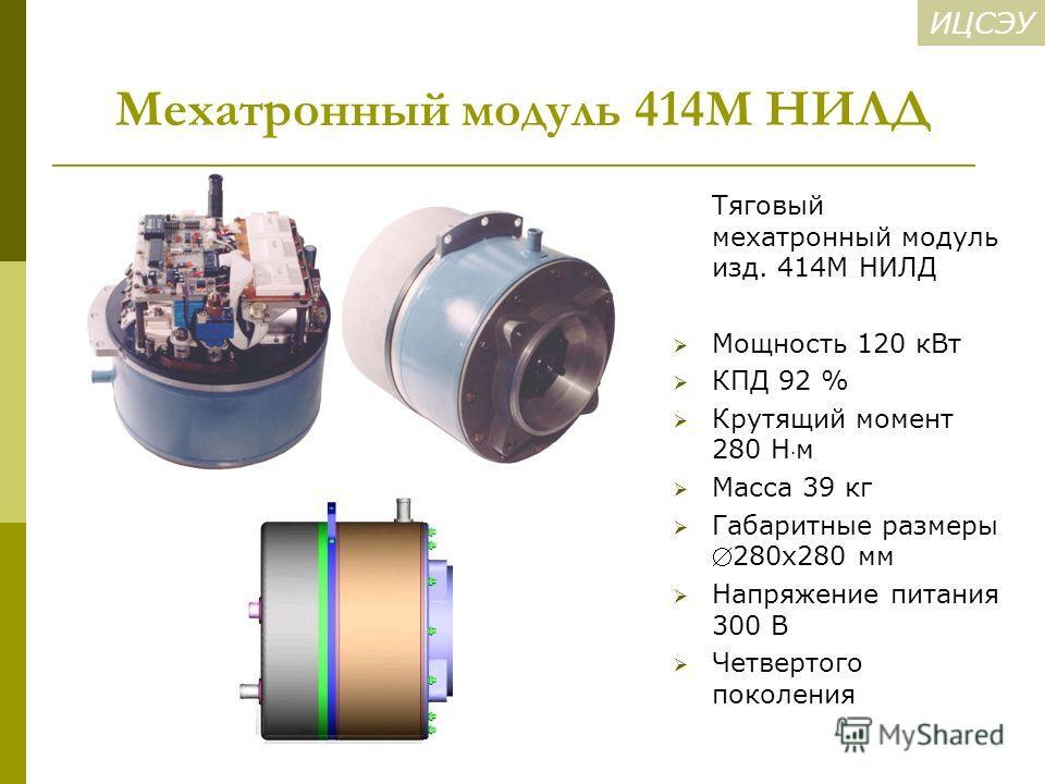 ИЦСЭУ Мехатронный модуль 414М НИЛД Тяговый мехатронный модуль изд. 414М НИЛД Мощность 120 к Вт КПД 92 % Крутящий момент 280 Н м Масса 39 кг Габаритные размеры 280 х 280 мм Напряжение питания 300 В Четвертого поколения